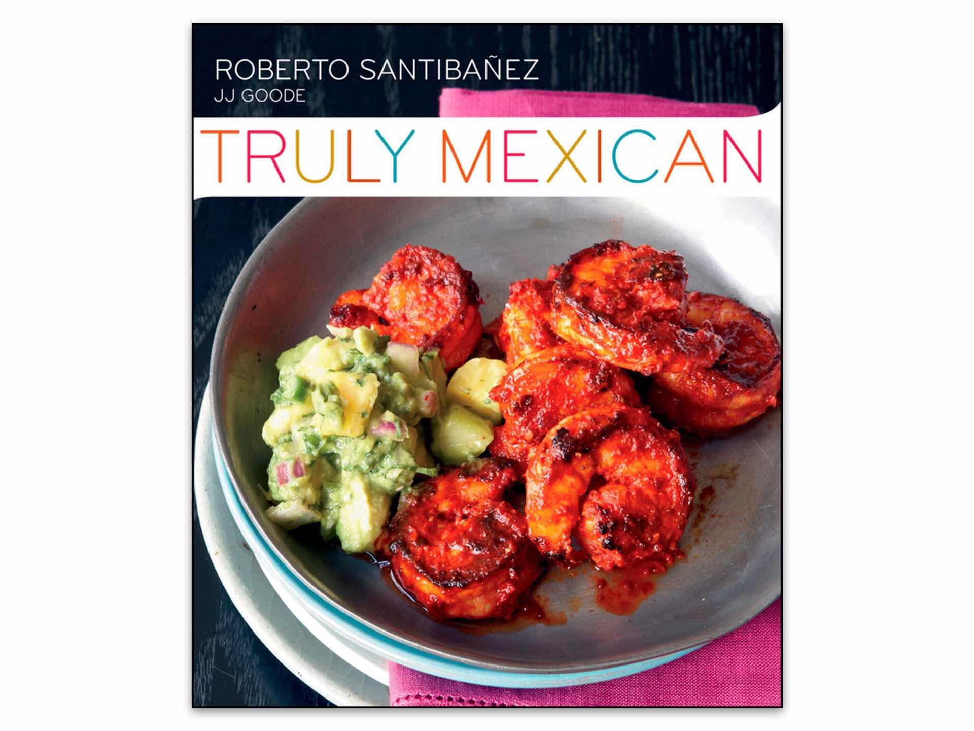 Truly Mexican by Roberto Santibañez and JJ Goode. ($25 hardcover)